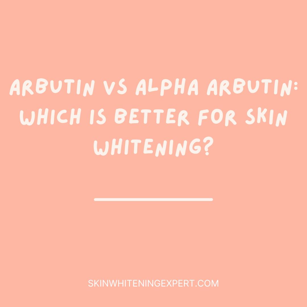 Arbutin Vs Alpha Arbutin: Which Is Better For Skin Whitening?