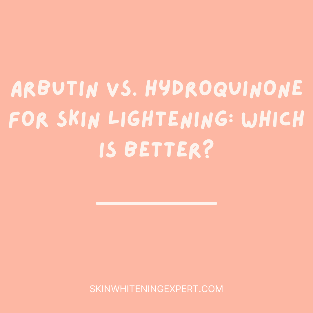 Arbutin Vs. Hydroquinone for skin lightening: Which is Better?