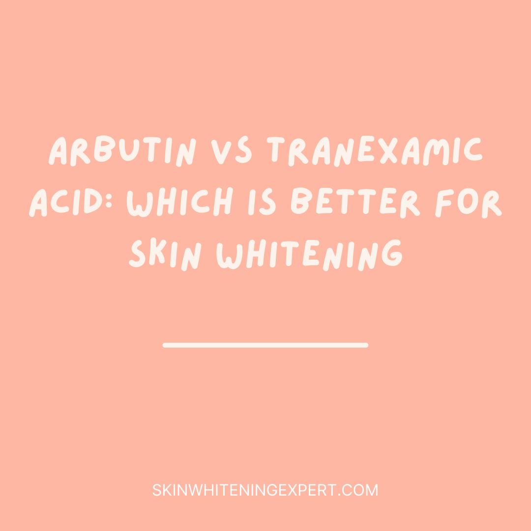Arbutin Vs Tranexamic Acid: Which Is Better For Skin Whitening